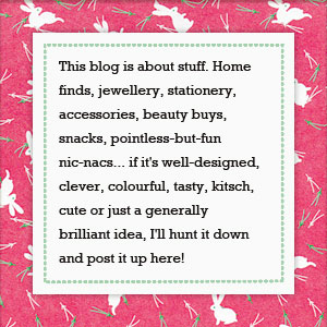 This blog is about stuff. Home finds, jewellery, stationery, accessories, beauty buys, snacks, pointless-but-fun nic-nacs... if it's well-designed, clever, colourful, tasty, kitsch, cute or just a generally brilliant idea, I'll hunt it down and post it up here!